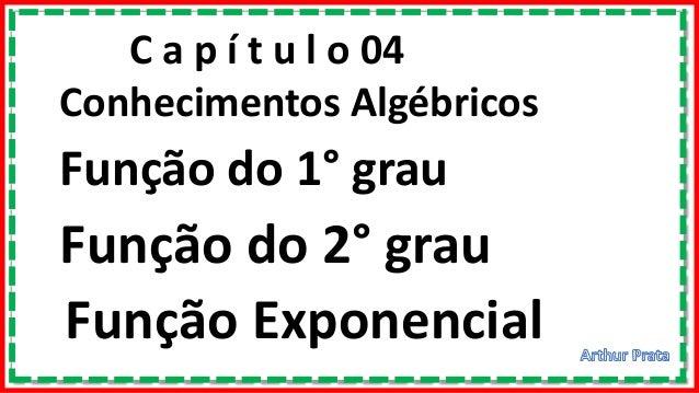 C a p í t u l o 04 Conhecimentos Algébricos Função do 1° grau Função do 2° grau Função Exponencial