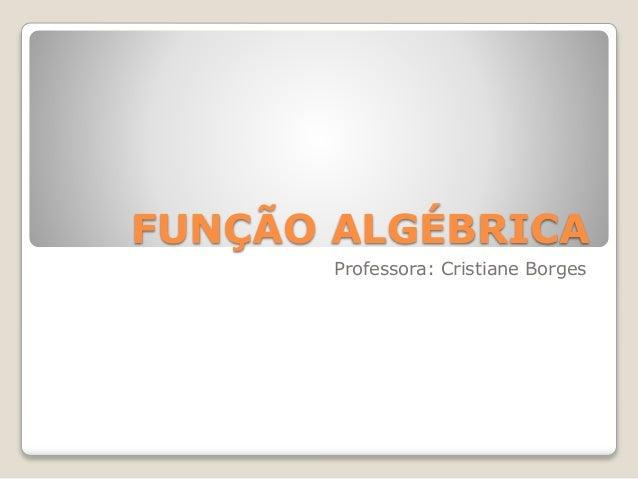 FUNÇÃO ALGÉBRICA  Professora: Cristiane Borges