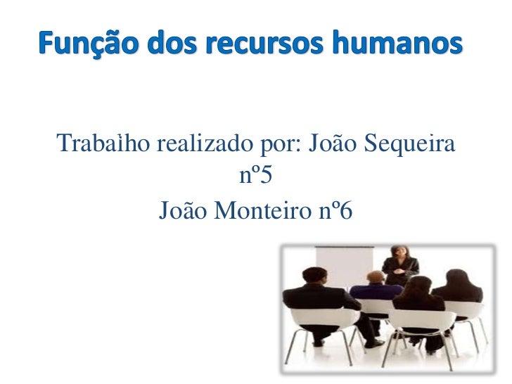Função dos recursos humanosTrabalho realizado por: João Sequeira                 nº5         João Monteiro nº6