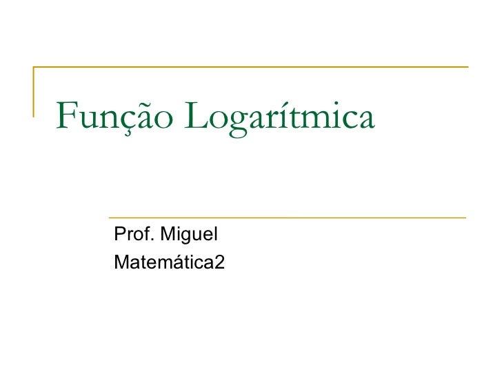 Função Logarítmica   Prof. Miguel   Matemática2