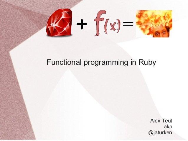 Functional programming in Ruby                           Alex Teut                                 aka                    ...