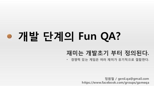 개발 단계의 Fun QA? • 경쟁력 있는 게임은 여러 재미가 유기적으로 결합한다. 정원철 / genii.qa@gmail.com https://www.facebook.com/groups/gameqa 재미는 개발초기 부터...
