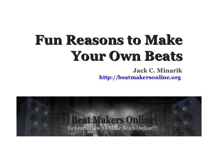Fun Reasons to Make Your Own Beats Jack C. Minarik http://beatmakersonline.org