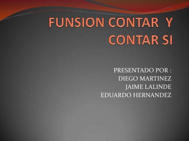 FUNSION CONTAR  Y CONTAR SI <br />PRESENTADO POR :<br />DIEGO MARTINEZ<br />JAIME LALINDE <br />EDUARDO HERNANDEZ<br />