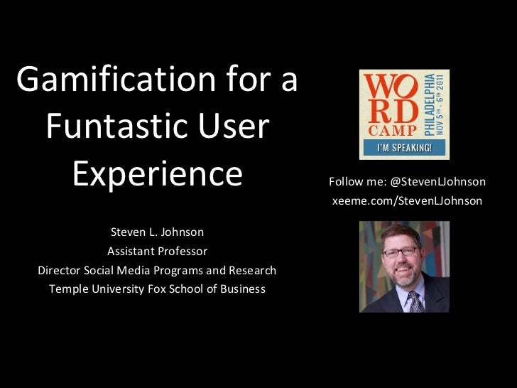 Gamification for a Funtastic User Experience Steven L. Johnson Assistant Professor Director Social Media Programs and Rese...