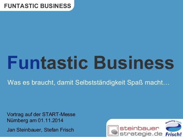 FUNTASTIC BUSINESS  Funtastic Business  Was es braucht, damit Selbstständigkeit Spaß macht…  Vortrag auf der START-Messe  ...