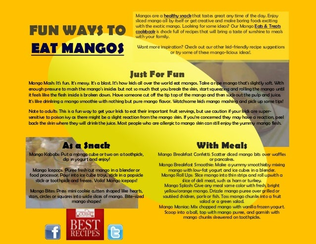 FUN WAYS TOEAT MANGOSMangos are a healthy snack that tastes great any time of the day. Enjoysliced mango all by itself or ...
