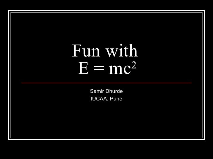 Fun with E = mc2  Samir Dhurde  IUCAA, Pune