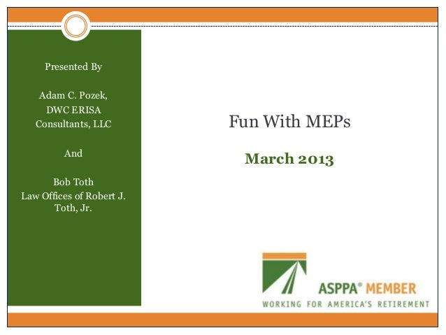 Presented By    Adam C. Pozek,     DWC ERISA   Consultants, LLC        Fun With MEPs         And                          ...