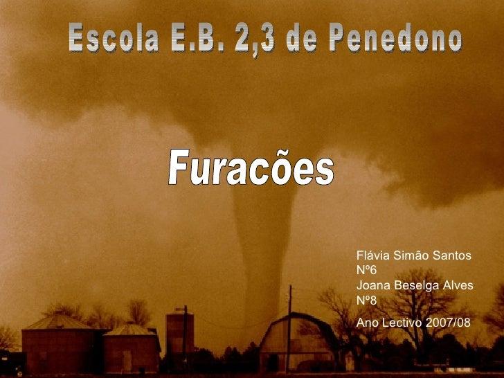 Furacões Escola E.B. 2,3 de Penedono Ano Lectivo 2007/08 Flávia Simão Santos  Nº6 Joana Beselga Alves  Nº8