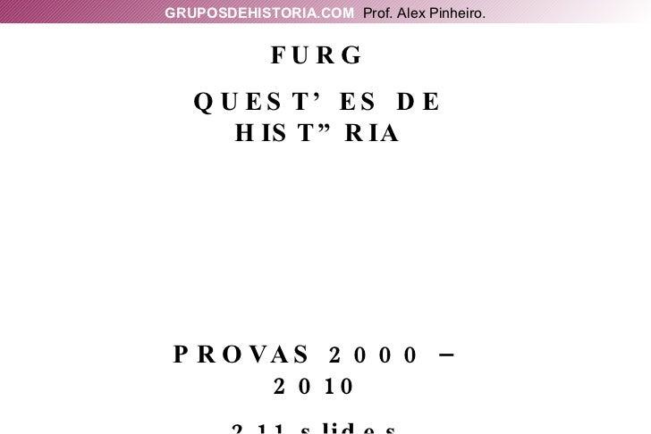 GRUPOSDEHISTORIA.COM   Prof. Alex Pinheiro. FURG QUESTÕES DE HISTÓRIA PROVAS 2000 – 2010 211 slides