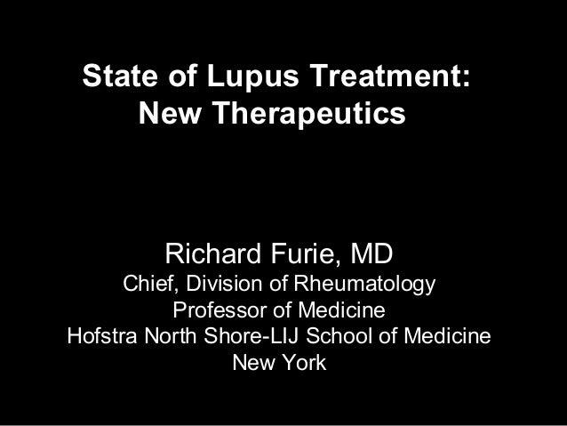 State of Lupus Treatment:     New Therapeutics         Richard Furie, MD      Chief, Division of Rheumatology           Pr...