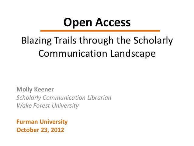 Open Access Blazing Trails through the Scholarly     Communication LandscapeMolly KeenerScholarly Communication LibrarianW...