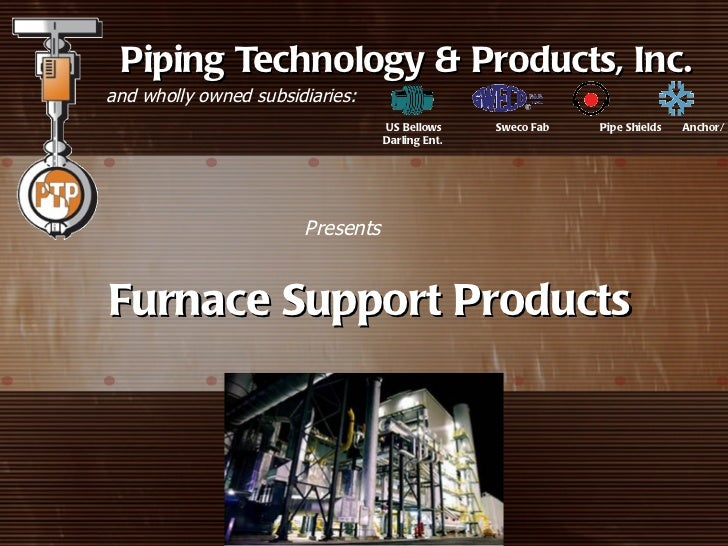 Piping Technology & Products, Inc.and wholly owned subsidiaries:                                  US Bellows     Sweco Fab...