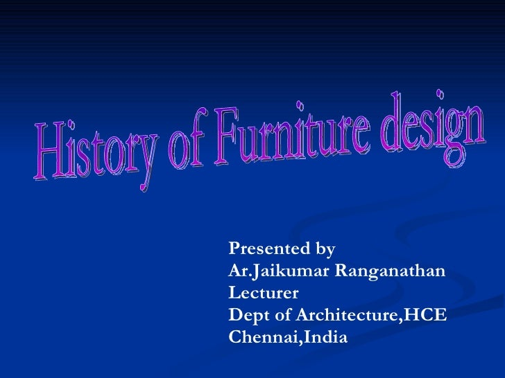 History of Furniture design Presented by Ar.Jaikumar Ranganathan Lecturer Dept of Architecture,HCE Chennai,India