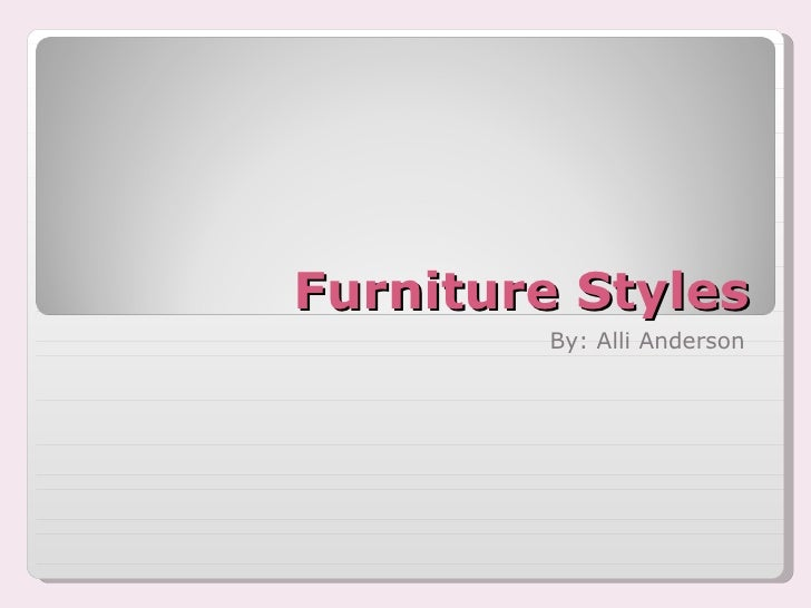 Furniture Styles By: Alli Anderson