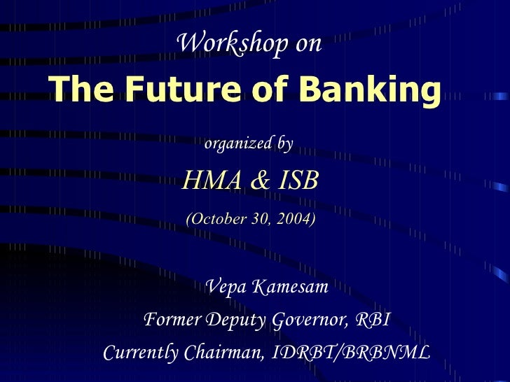 Workshop on  The Future of Banking   organized by   HMA & ISB (October 30, 2004) Vepa Kamesam Former Deputy Governor, RBI ...