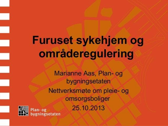 Furuset sykehjem og områderegulering Marianne Aas, Plan- og bygningsetaten Nettverksmøte om pleie- og omsorgsboliger 25.10...