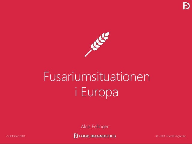 Fusariumsituationen i Europa Alois Fellinger 2 October 2013 © 2013, Food Diagnostic