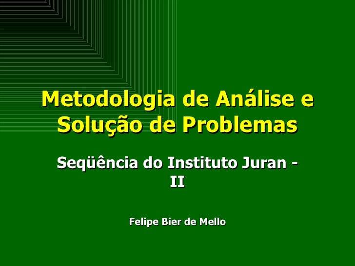 Metodologia de Análise e Solução de Problemas Seqüência do Instituto Juran - II Felipe Bier de Mello