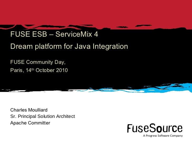 FUSE ESB – ServiceMix 4 Dream platform for Java Integration FUSE Community Day, Paris, 14 th  October 2010 Charles Moullia...