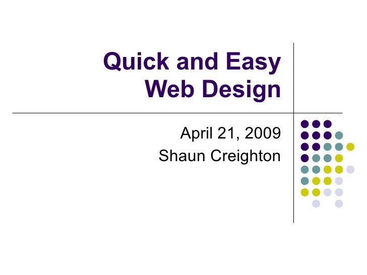Quick and Easy Web Design April 21, 2009 Shaun Creighton