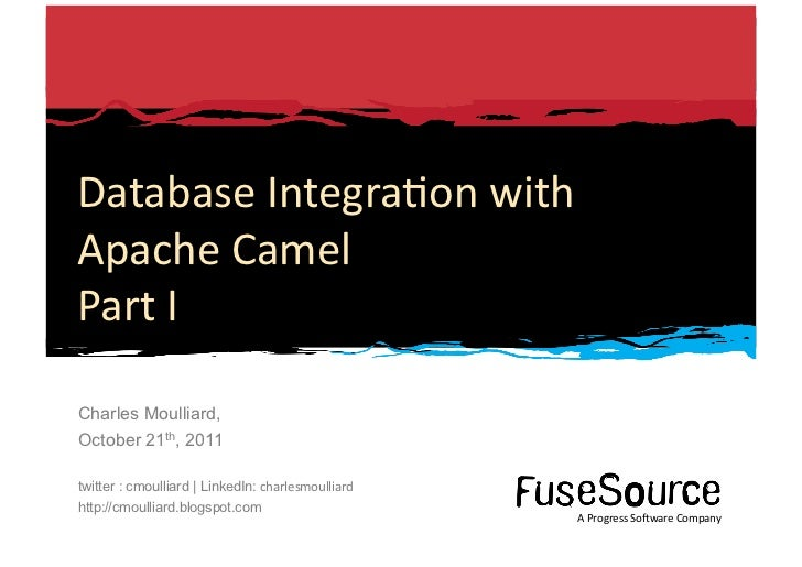 Database	  Integra6on	  with	  Apache	  Camel	  Part	  I	  Charles Moulliard,October 21th, 2011twitter : cmoulliard | Link...