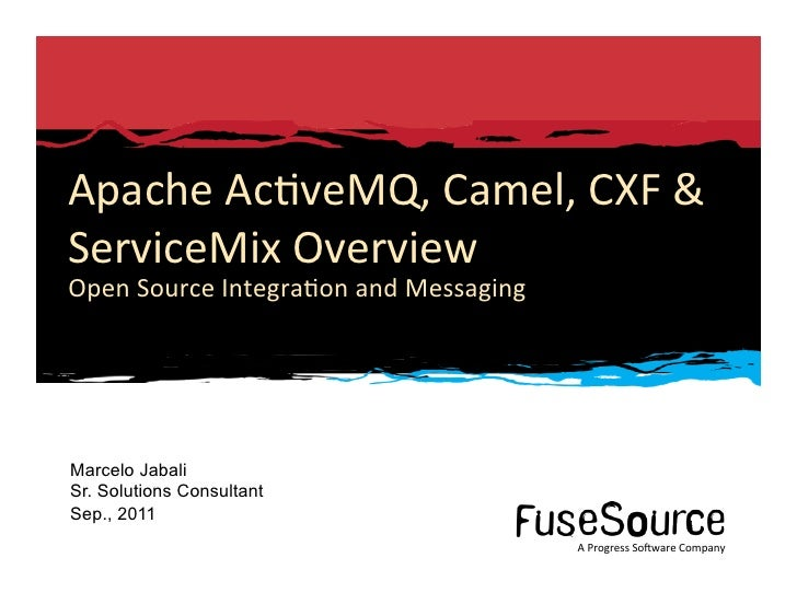Apache Ac6veMQ, Camel, CXF & ServiceMix Overview Open Source Integra6on and Messaging  Marcelo Jab...