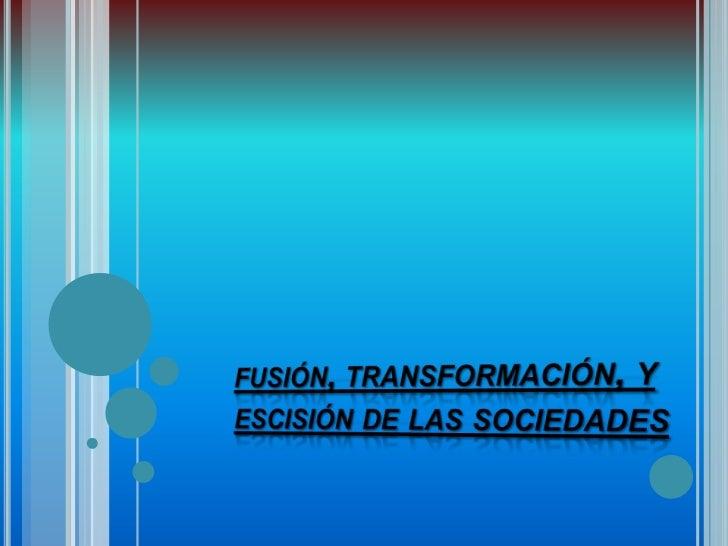    CONCEPTO.   Por Fusión se entiende a la unión jurídica de dos o más    sociedades mercantiles; es decir, dos o más em...