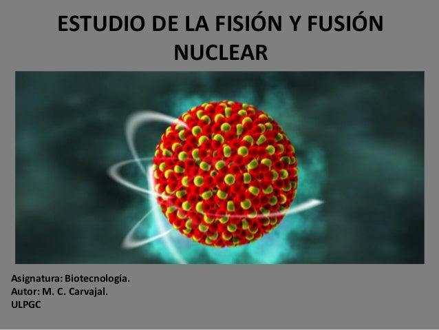 ESTUDIO DE LA FISIÓN Y FUSIÓN                    NUCLEARAsignatura: Biotecnología.Autor: M. C. Carvajal.ULPGC