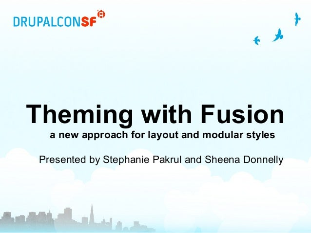 Theming with Fusion a new approach for layout and modular styles Presented by Stephanie Pakrul and Sheena Donnelly