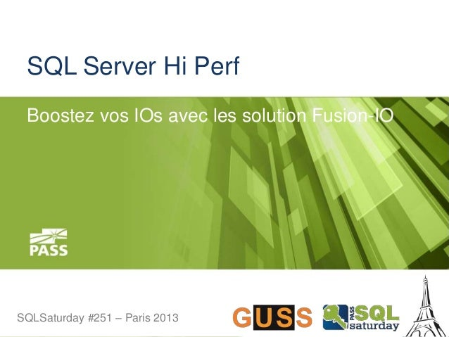 SQLSaturday #251 – Paris 2013SQLSaturday #251 – Paris 2013 SQL Server Hi Perf Boostez vos IOs avec les solution Fusion-IO