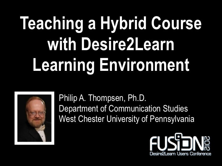 Teaching a Hybrid Course    with Desire2Learn  Learning Environment     Philip A. Thompsen, Ph.D.     Department of Commun...