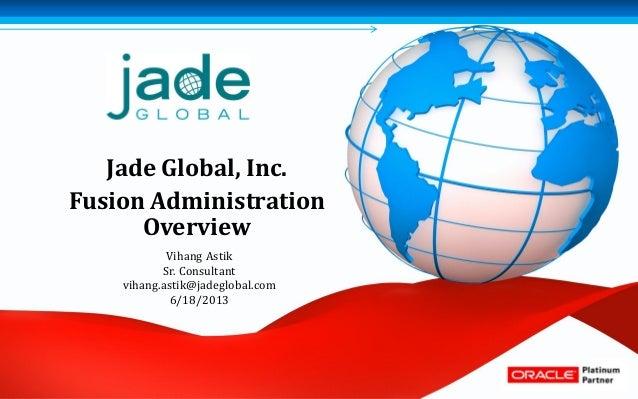 Jade Global, Inc.Fusion AdministrationOverviewVihang AstikSr. Consultantvihang.astik@jadeglobal.com6/18/2013