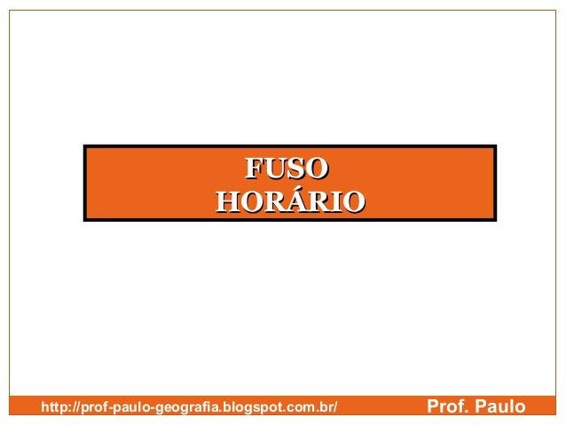 FUSO                         HORÁRIOhttp://prof-paulo-geografia.blogspot.com.br/   Prof. Paulo