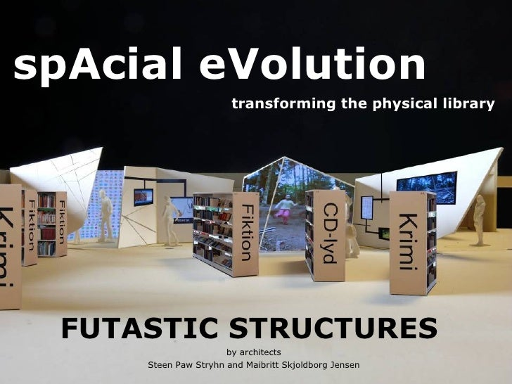 spAcial eVolution   transforming the physical library <ul><li>FUTASTIC STRUCTURES  </li></ul><ul><li>by architects </li></...