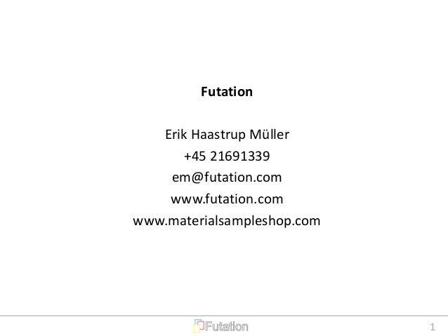 1 Futation Erik Haastrup Müller +45 21691339 em@futation.com www.futation.com www.materialsampleshop.com