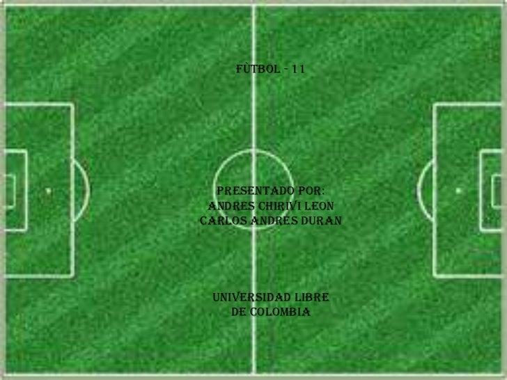 FÙTBOL - 11  PRESENTADO POR: ANDRES CHIRIVI LEONCARLOS ANDRES DURAN UNIVERSIDAD LIBRE    DE COLOMBIA