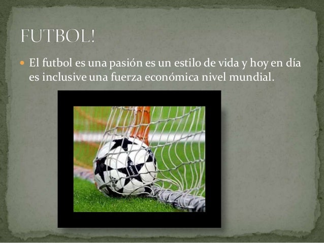  El futbol es una pasión es un estilo de vida y hoy en díaes inclusive una fuerza económica nivel mundial.