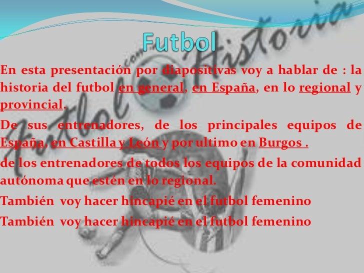 Futbol <br />En esta presentación por diapositivas voy a hablar de : la historia del futbol en general, en España, en lo r...
