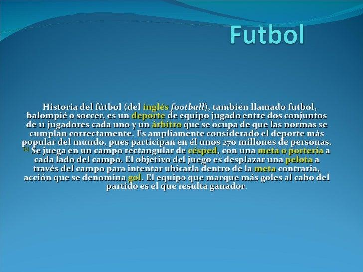 Historia del fútbol (del  inglés   football ), también llamado futbol, balompié o soccer, es un  deporte  de equipo jugado...