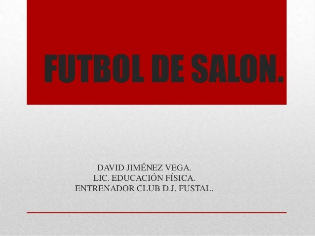 FUTBOL DE SALON.      DAVID JIMÉNEZ VEGA.     LIC. EDUCACIÓN FÍSICA.  ENTRENADOR CLUB D.J. FUSTAL.