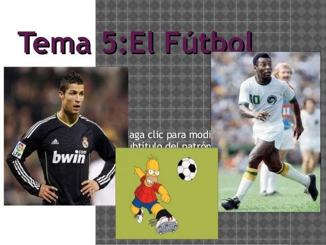 Tema 5:El Fútbol       Haga clic para modificar el estilo de       subtítulo del patrón