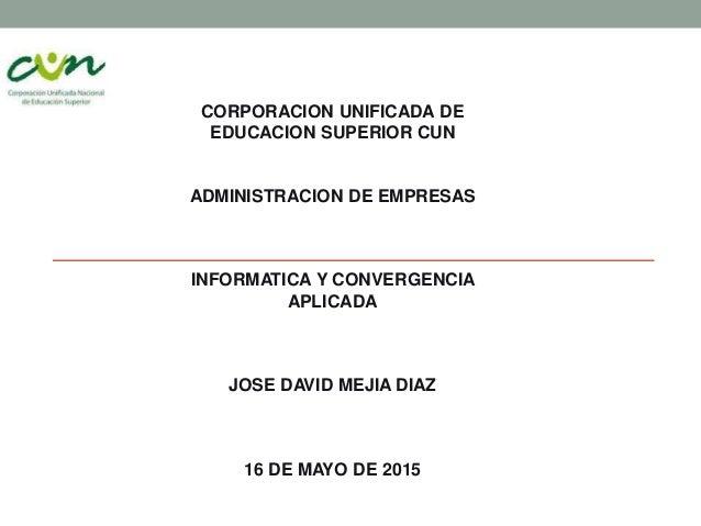 CORPORACION UNIFICADA DE EDUCACION SUPERIOR CUN ADMINISTRACION DE EMPRESAS INFORMATICA Y CONVERGENCIA APLICADA JOSE DAVID ...