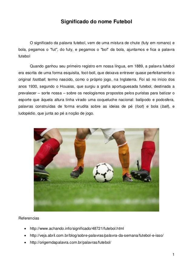 Significado do nome Futebol      O significado da palavra futebol, vem de uma mistura de chute (futy em romano) ebola, peg...
