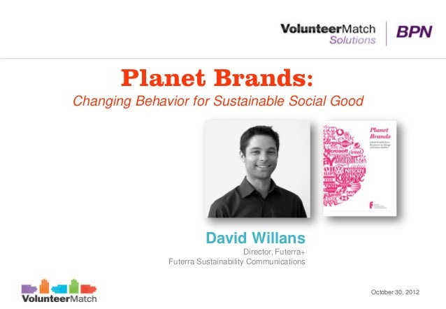 Planet Brands:Changing Behavior for Sustainable Social Good                        David Willans                          ...