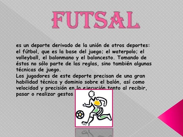 Futsal<br />es un deporte derivado de la unión de otros deportes: el fútbol, que es la base del juego; el waterpolo; el vo...