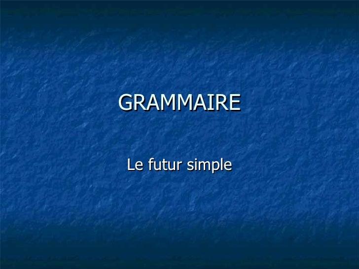 GRAMMAIRE Le futur simple