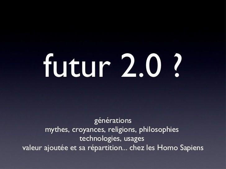 futur 2.0 ? <ul><li>générations </li></ul><ul><li>mythes, croyances, religions, philosophies  </li></ul><ul><li>technologi...