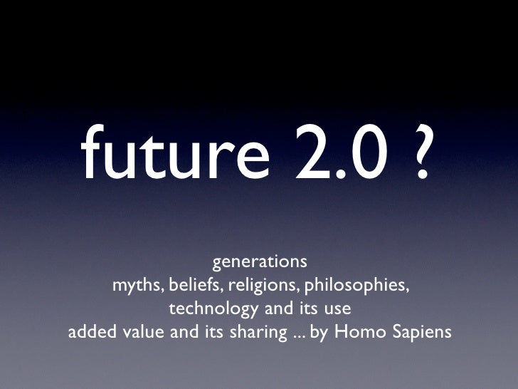 future 2.0 ?                  generations     myths, beliefs, religions, philosophies,            technology and its usead...